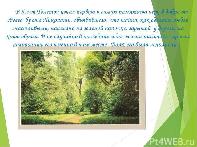 В 5 лет Толстой узнал первую и самую памятную игру в добро от своего брата Николаши, объявившего, что тайна, как сделать людей счастливыми, написана на зеленой палочке, зарытой у дороги, на краю оврага. И не случайно в последние годы жизни писатель …