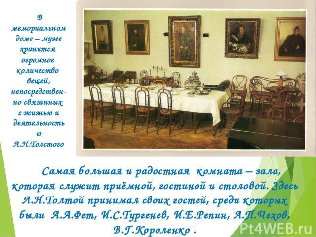 В мемориальном доме – музее хранится огромное количество вещей, непосредствен-но связанных с жизнью и деятельностью Л.Н.Толстого Самая большая и радостная комната – зала, которая служит приёмной, гостиной и столовой. Здесь Л.Н.Толтой принимал своих …