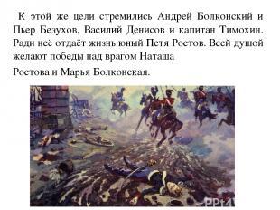 К этой же цели стремились Андрей Болконский и Пьер Безухов, Василий Денисов и ка