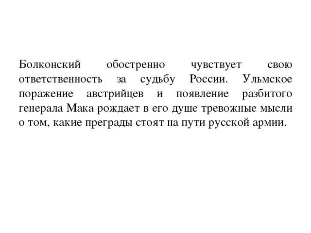 Болконский обостренно чувствует свою ответственность за судьбу России. Ульмское поражение австрийцев и появление разбитого генерала Мака рождает в его душе тревожные мысли о том, какие преграды стоят на пути русской армии.