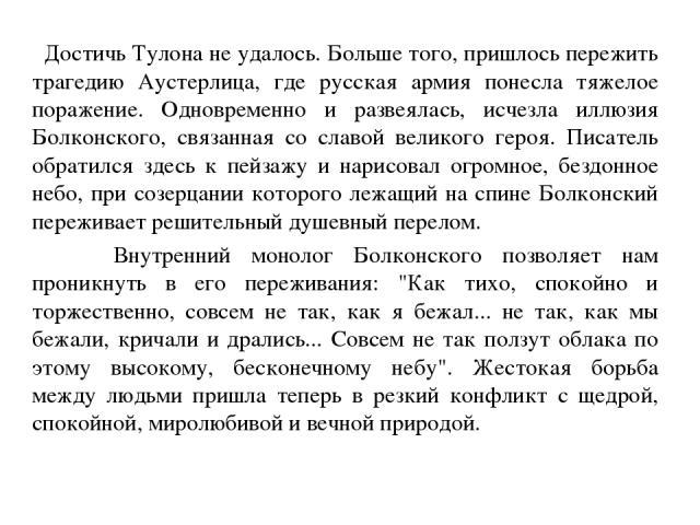 Достичь Тулона не удалось. Больше того, пришлось пережить трагедию Аустерлица, где русская армия понесла тяжелое поражение. Одновременно и развеялась, исчезла иллюзия Болконского, связанная со славой великого героя. Писатель обратился здесь к пейзаж…