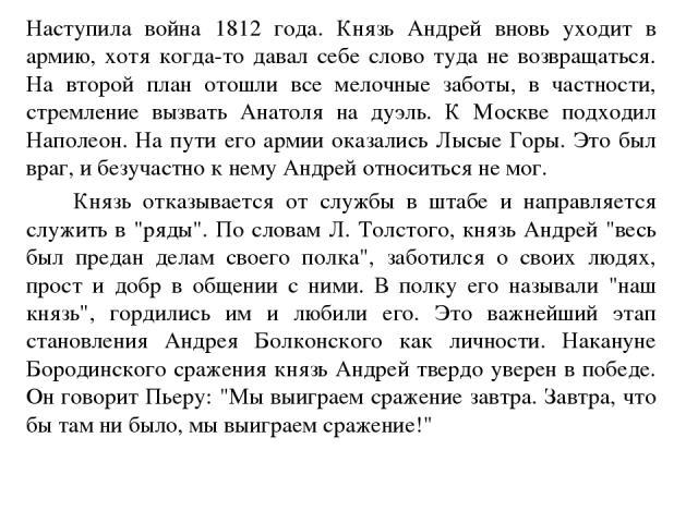 Наступила война 1812 года. Князь Андрей вновь уходит в армию, хотя когда-то давал себе слово туда не возвращаться. На второй план отошли все мелочные заботы, в частности, стремление вызвать Анатоля на дуэль. К Москве подходил Наполеон. На пути его а…
