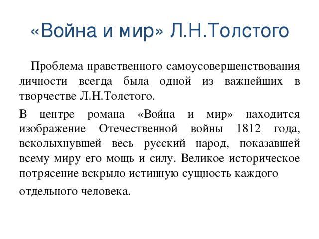 «Война и мир» Л.Н.Толстого Проблема нравственного самоусовершенствования личности всегда была одной из важнейших в творчестве Л.Н.Толстого. В центре романа «Война и мир» находится изображение Отечественной войны 1812 года, всколыхнувшей весь русский…