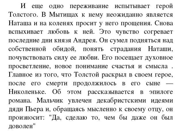 И еще одно переживание испытывает герой Толстого. В Мытищах к нему неожиданно является Наташа и на коленях просит у него прощения. Снова вспыхивает любовь к ней. Это чувство согревает последние дни князя Андрея. Он сумел подняться над собственной об…