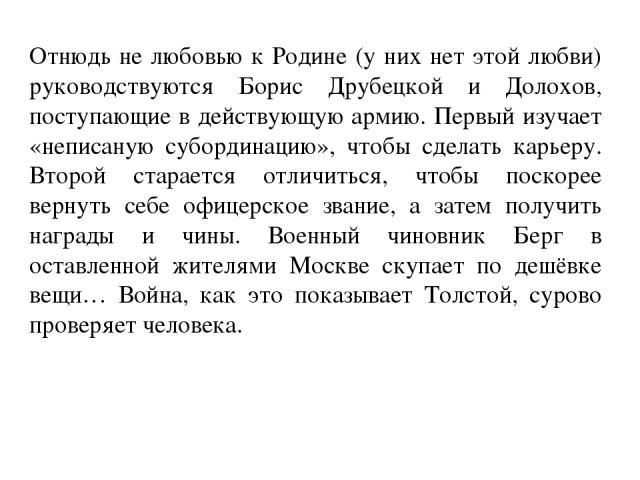 Отнюдь не любовью к Родине (у них нет этой любви) руководствуются Борис Друбецкой и Долохов, поступающие в действующую армию. Первый изучает «неписаную субординацию», чтобы сделать карьеру. Второй старается отличиться, чтобы поскорее вернуть себе оф…