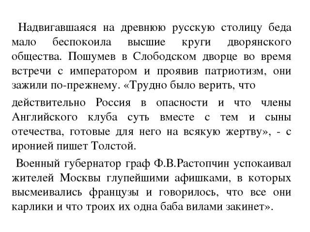 Надвигавшаяся на древнюю русскую столицу беда мало беспокоила высшие круги дворянского общества. Пошумев в Слободском дворце во время встречи с императором и проявив патриотизм, они зажили по-прежнему. «Трудно было верить, что действительно Россия в…