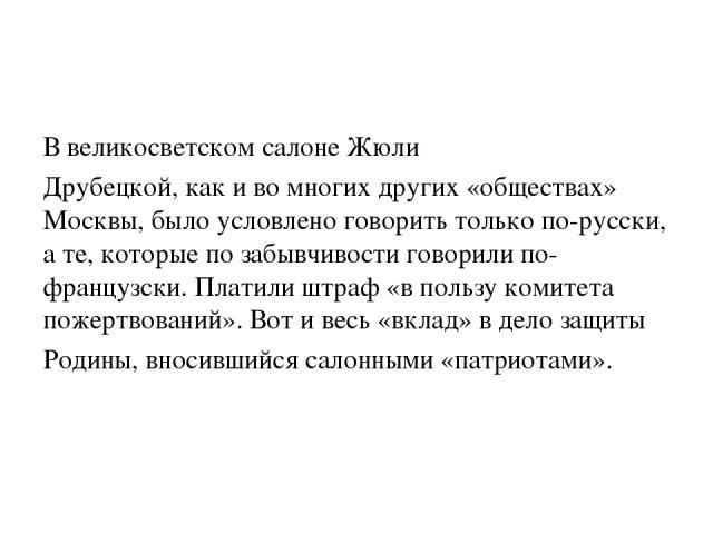 В великосветском салоне Жюли Друбецкой, как и во многих других «обществах» Москвы, было условлено говорить только по-русски, а те, которые по забывчивости говорили по-французски. Платили штраф «в пользу комитета пожертвований». Вот и весь «вклад» в …