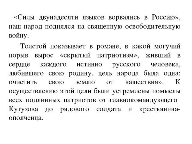 «Силы двунадесяти языков ворвались в Россию», наш народ поднялся на священную освободительную войну. Толстой показывает в романе, в какой могучий порыв вырос «скрытый патриотизм», живший в сердце каждого истинно русского человека, любившего свою род…