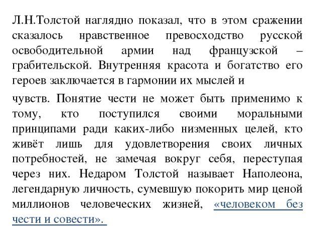 Л.Н.Толстой наглядно показал, что в этом сражении сказалось нравственное превосходство русской освободительной армии над французской – грабительской. Внутренняя красота и богатство его героев заключается в гармонии их мыслей и чувств. Понятие чести …