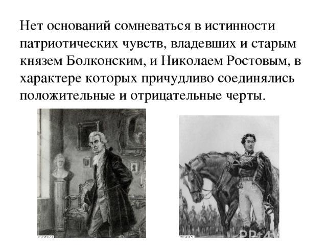 Нет оснований сомневаться в истинности патриотических чувств, владевших и старым князем Болконским, и Николаем Ростовым, в характере которых причудливо соединялись положительные и отрицательные черты.