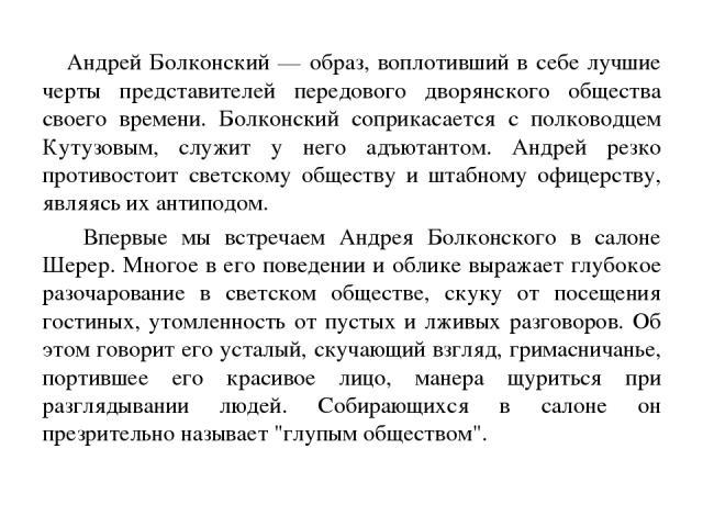 Андрей Болконский — образ, воплотивший в себе лучшие черты представителей передового дворянского общества своего времени. Болконский соприкасается с полководцем Кутузовым, служит у него адъютантом. Андрей резко противостоит светскому обществу и штаб…