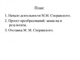 План: 1. Начало деятельности М.М. Сперанского. 2. Проект преобразований: замыслы