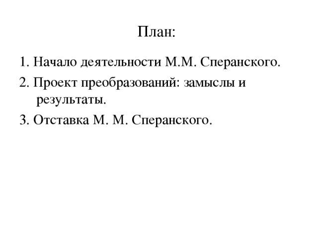 План: 1. Начало деятельности М.М. Сперанского. 2. Проект преобразований: замыслы и результаты. 3. Отставка М. М. Сперанского.