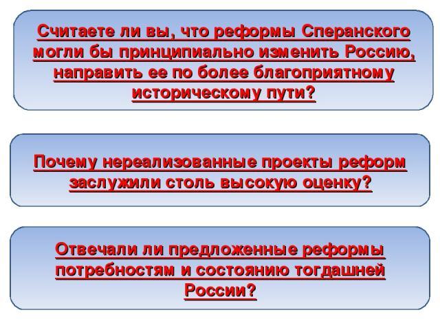 Считаете ли вы, что реформы Сперанского могли бы принципиально изменить Россию, направить ее по более благоприятному историческому пути? Почему нереализованные проекты реформ заслужили столь высокую оценку? Отвечали ли предложенные реформы потребнос…