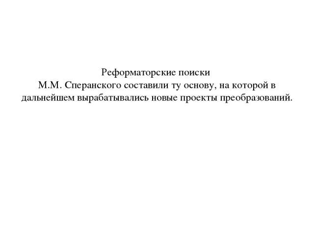 Реформаторские поиски М.М. Сперанского составили ту основу, на которой в дальнейшем вырабатывались новые проекты преобразований.
