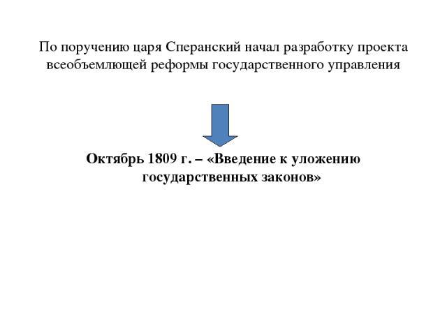 По поручению царя Сперанский начал разработку проекта всеобъемлющей реформы государственного управления Октябрь 1809 г. – «Введение к уложению государственных законов»