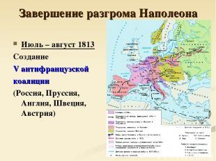 Завершение разгрома Наполеона Июль – август 1813 Создание V антифранцузской коал