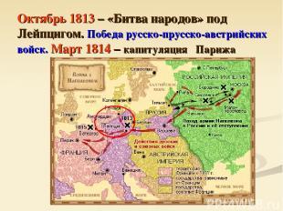 Октябрь 1813 – «Битва народов» под Лейпцигом. Победа русско-прусско-австрийских