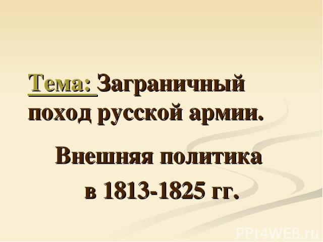 Тема: Заграничный поход русской армии. Внешняя политика в 1813-1825 гг.
