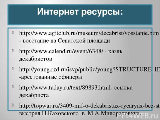Интернет ресурсы: http://www.agitclub.ru/museum/decabrist/vosstanie.htm- восстание на Сенатской площади http://www.calend.ru/event/6348/ - казнь декабристов http://young.rzd.ru/isvp/public/young?STRUCTURE_ID=5043&layer_id=3833&refererLayerId=3832&id…