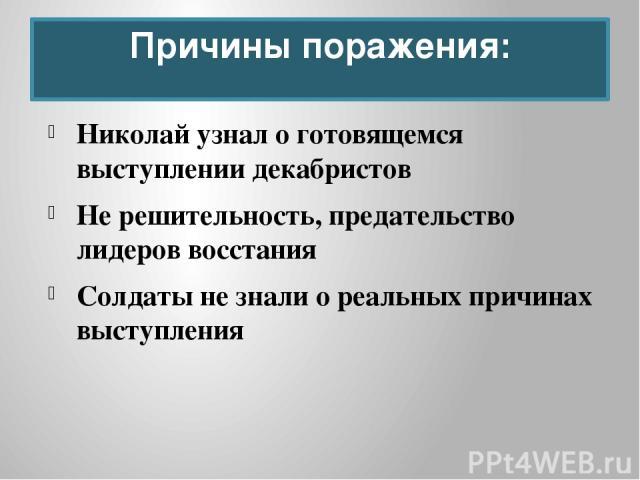 Николай узнал о готовящемся выступлении декабристов Не решительность, предательство лидеров восстания Солдаты не знали о реальных причинах выступления Причины поражения: