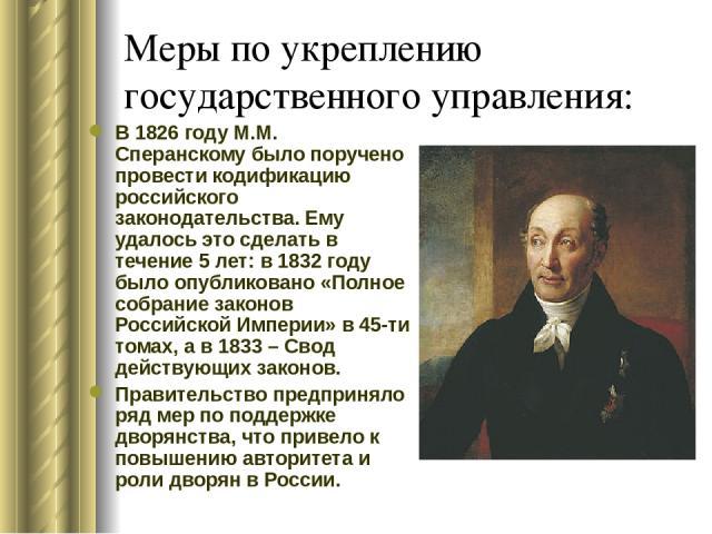 Меры по укреплению государственного управления: В 1826 году М.М. Сперанскому было поручено провести кодификацию российского законодательства. Ему удалось это сделать в течение 5 лет: в 1832 году было опубликовано «Полное собрание законов Российской …