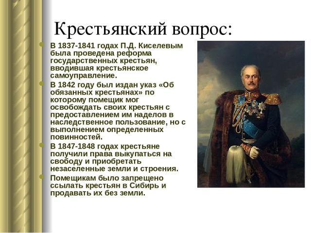 Крестьянский вопрос: В 1837-1841 годах П.Д. Киселевым была проведена реформа государственных крестьян, вводившая крестьянское самоуправление. В 1842 году был издан указ «Об обязанных крестьянах» по которому помещик мог освобождать своих крестьян с п…