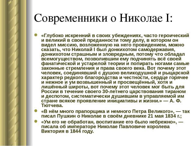 Современники о Николае I: «Глубоко искренний в своих убеждениях, часто героический и великий в своей преданности тому делу, в котором он видел миссию, возложенную на него провидением, можно сказать, что Николай I был донкихотом самодержавия, донкихо…
