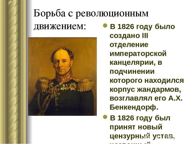 Борьба с революционным движением: В 1826 году было создано III отделение императорской канцелярии, в подчинении которого находился корпус жандармов, возглавлял его А.Х. Бенкендорф. В 1826 году был принят новый цензурный устав, названный современника…