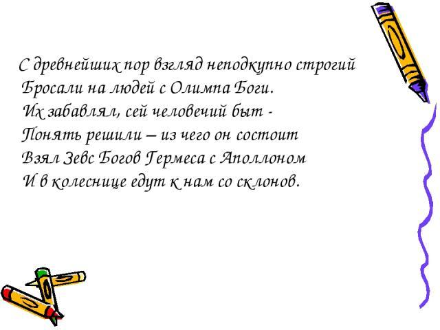 С древнейших пор взгляд неподкупно строгий Бросали на людей с Олимпа Боги. Их забавлял, сей человечий быт - Понять решили – из чего он состоит Взял Зевс Богов Гермеса с Аполлоном И в колеснице едут к нам со склонов.