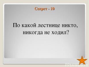Секрет - 10 По какой лестнице никто, никогда не ходил?