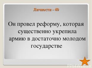 Личности - 40 Он провел реформу, которая существенно укрепила армию в достаточно