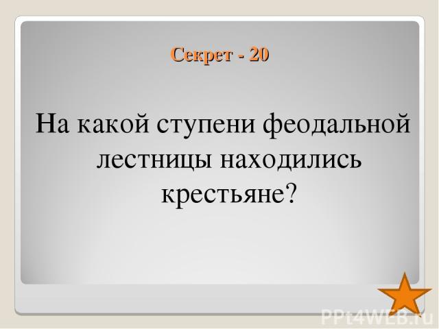 Секрет - 20 На какой ступени феодальной лестницы находились крестьяне?