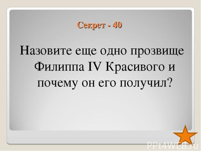 Секрет - 40 Назовите еще одно прозвище Филиппа IV Красивого и почему он его получил?