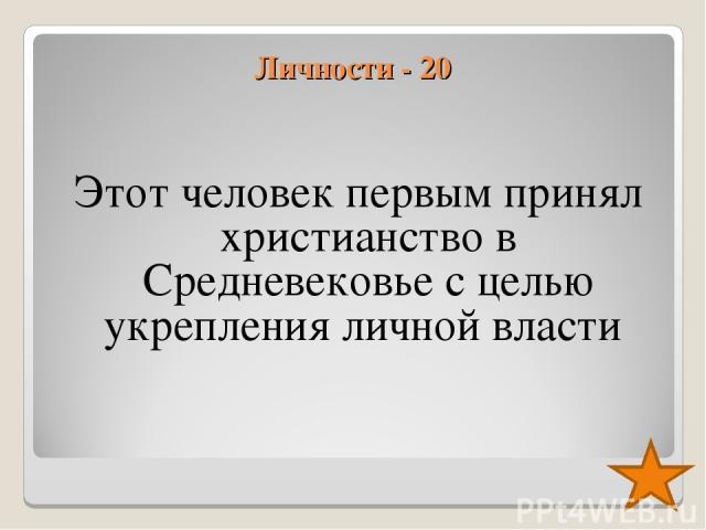 Личности - 20 Этот человек первым принял христианство в Средневековье с целью укрепления личной власти