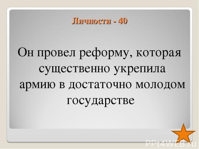 Личности - 40 Он провел реформу, которая существенно укрепила армию в достаточно молодом государстве