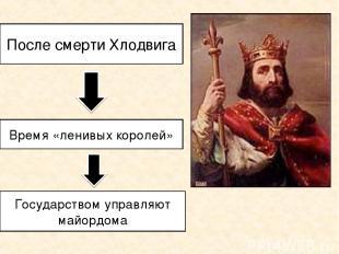 После смерти Хлодвига Время «ленивых королей» Государством управляют майордома