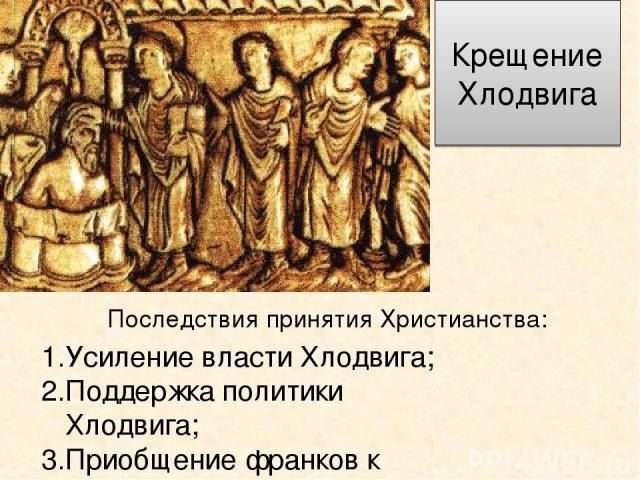 Крещение Хлодвига Последствия принятия Христианства: Усиление власти Хлодвига; Поддержка политики Хлодвига; Приобщение франков к римской культуре