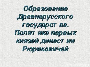 Образование Древнерусского государства. Политика первых князей династии Рюрикови