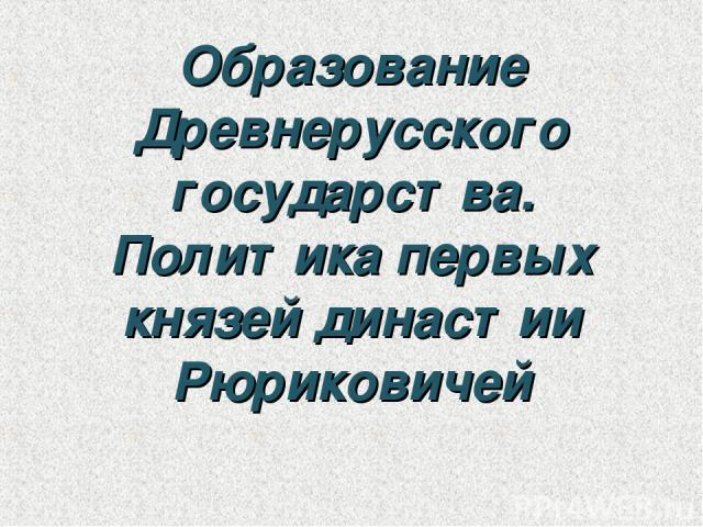 Образование Древнерусского государства. Политика первых князей династии Рюриковичей