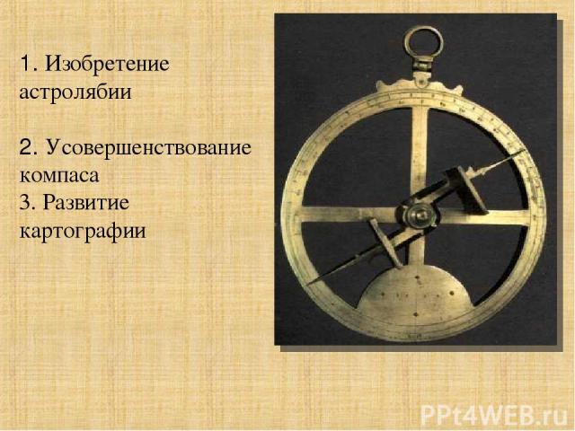 1. Изобретение астролябии 2. Усовершенствование компаса 3. Развитие картографии