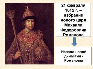 21 февраля 1612 г. – избрание нового царя Михаила Федоровича Романова Начало нов