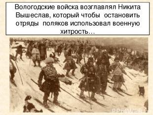 Вологодские войска возглавлял Никита Вышеслав, который чтобы остановить отряды п