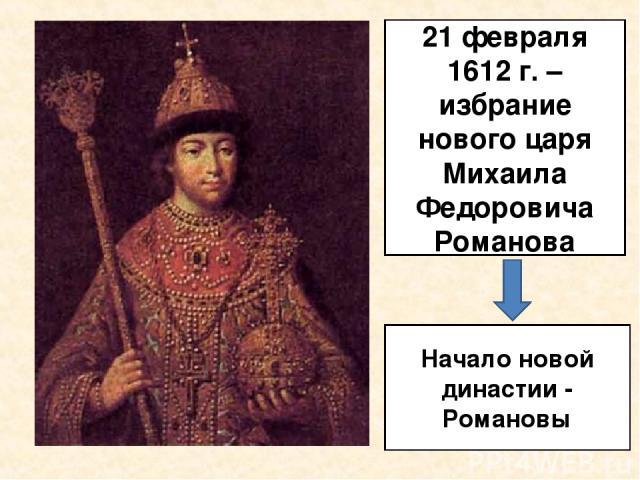21 февраля 1612 г. – избрание нового царя Михаила Федоровича Романова Начало новой династии - Романовы