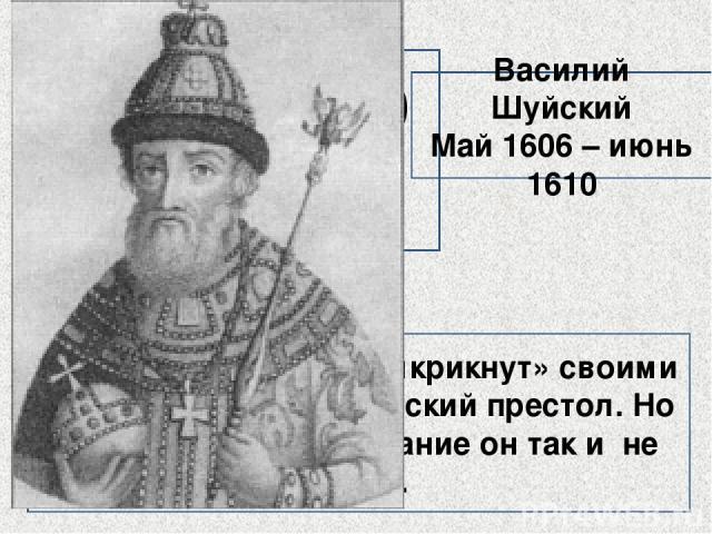 ? Он был буквально «выкрикнут» своими приверженцами на русский престол. Но спокойного царствование он так и не узнал. Василий Шуйский Май 1606 – июнь 1610