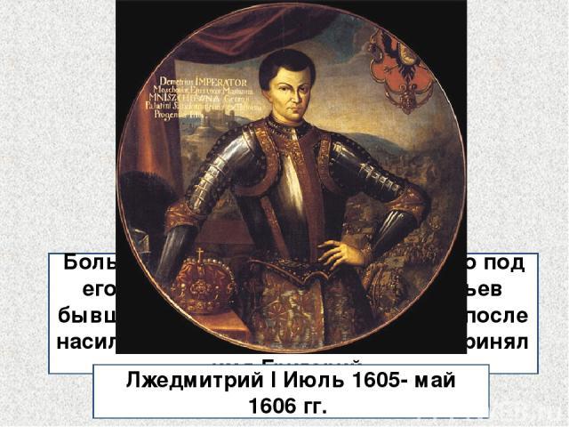 ? Большинство историков считает, что под его именем выступал Юрий Отрепьев бывший слуга Романовых, который после насильного пострижения в монахи принял имя Григорий. Лжедмитрий I Июль 1605- май 1606 гг.
