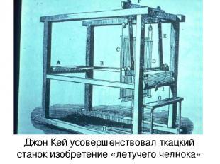 Джон Кей усовершенствовал ткацкий станок изобретение «летучего челнока»