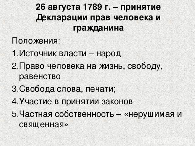 26 августа 1789 г. – принятие Декларации прав человека и гражданина Положения: Источник власти – народ Право человека на жизнь, свободу, равенство Свобода слова, печати; Участие в принятии законов Частная собственность – «нерушимая и священная»