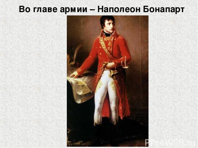 Во главе армии – Наполеон Бонапарт