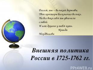 Внешняя политика России в 1725-1762 гг. Россия, ты – великая держава, Твои прост